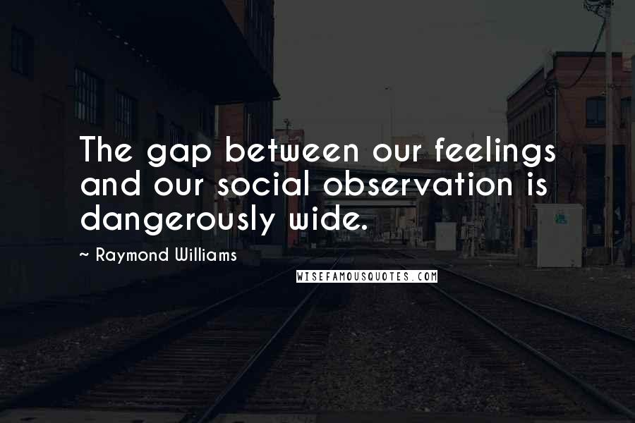 Raymond Williams quotes: The gap between our feelings and our social observation is dangerously wide.