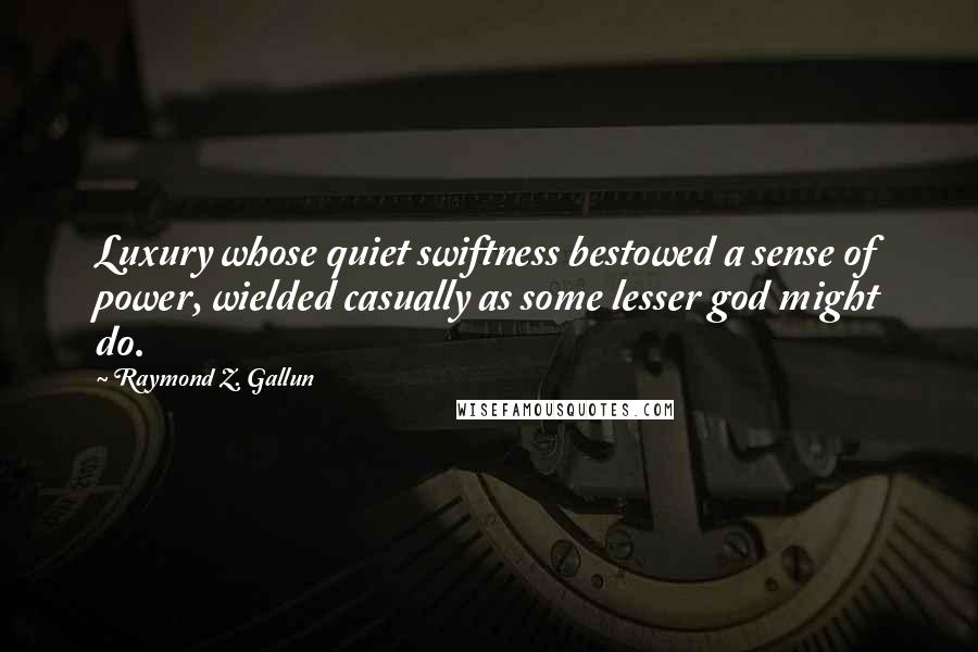Raymond Z. Gallun quotes: Luxury whose quiet swiftness bestowed a sense of power, wielded casually as some lesser god might do.