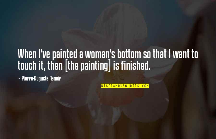 Rayna Quotes By Pierre-Auguste Renoir: When I've painted a woman's bottom so that