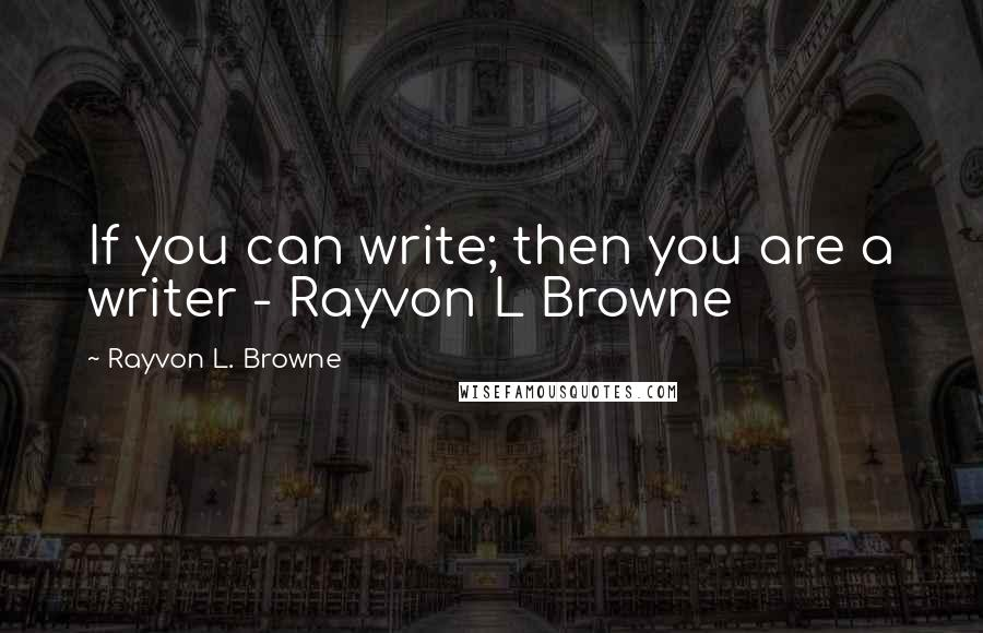 Rayvon L. Browne quotes: If you can write; then you are a writer - Rayvon L Browne