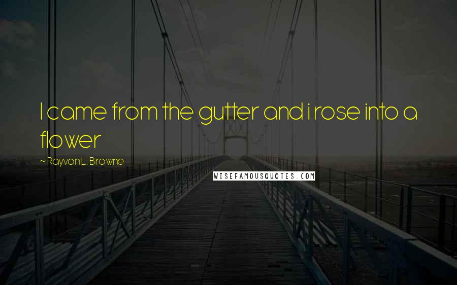 Rayvon L. Browne quotes: I came from the gutter and i rose into a flower