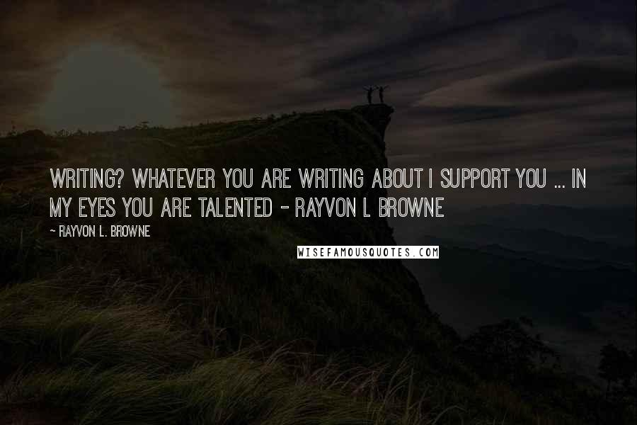Rayvon L. Browne quotes: Writing? whatever you are writing about i support you ... In my eyes you are talented - Rayvon L Browne