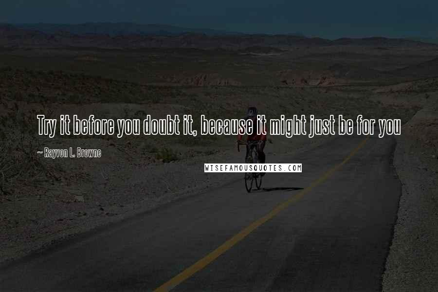 Rayvon L. Browne quotes: Try it before you doubt it, because it might just be for you