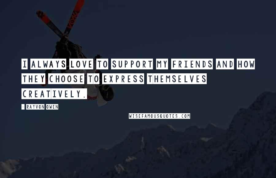 Rayvon Owen quotes: I always love to support my friends and how they choose to express themselves creatively.