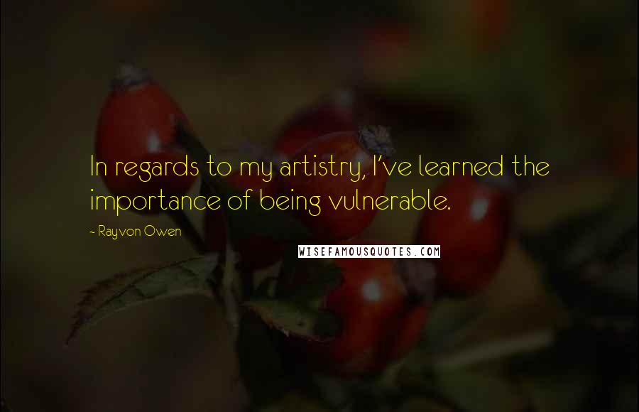 Rayvon Owen quotes: In regards to my artistry, I've learned the importance of being vulnerable.