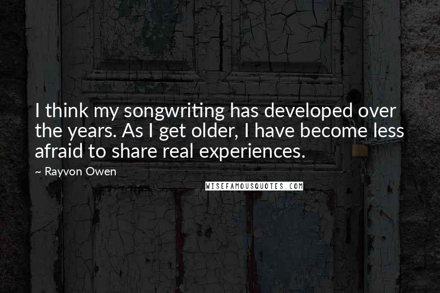 Rayvon Owen quotes: I think my songwriting has developed over the years. As I get older, I have become less afraid to share real experiences.