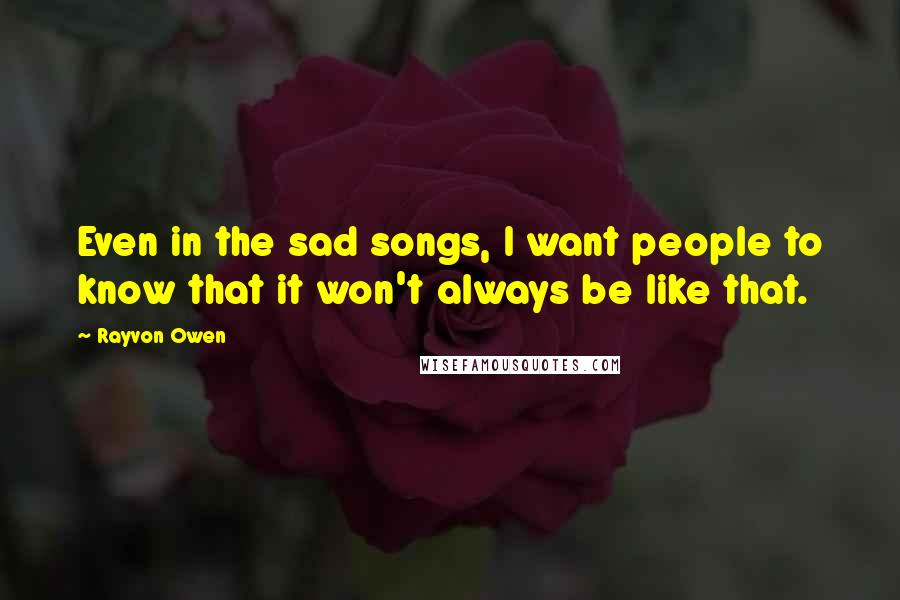 Rayvon Owen quotes: Even in the sad songs, I want people to know that it won't always be like that.
