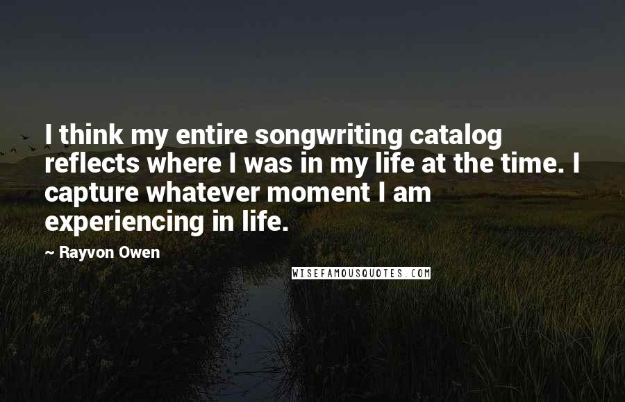 Rayvon Owen quotes: I think my entire songwriting catalog reflects where I was in my life at the time. I capture whatever moment I am experiencing in life.