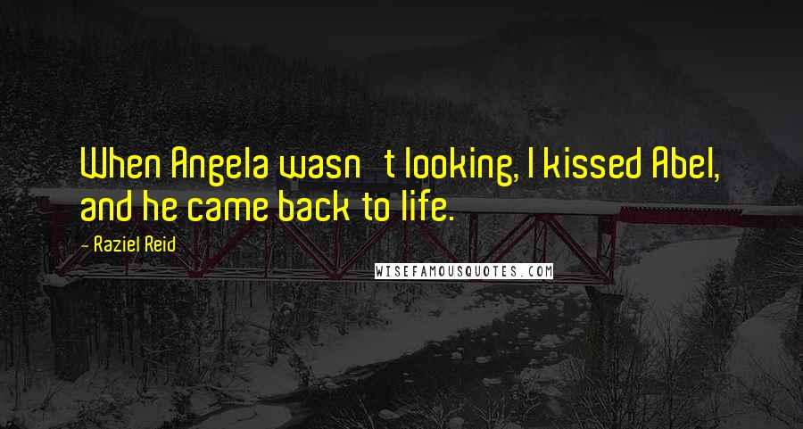 Raziel Reid quotes: When Angela wasn't looking, I kissed Abel, and he came back to life.