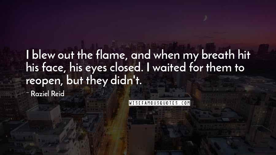 Raziel Reid quotes: I blew out the flame, and when my breath hit his face, his eyes closed. I waited for them to reopen, but they didn't.