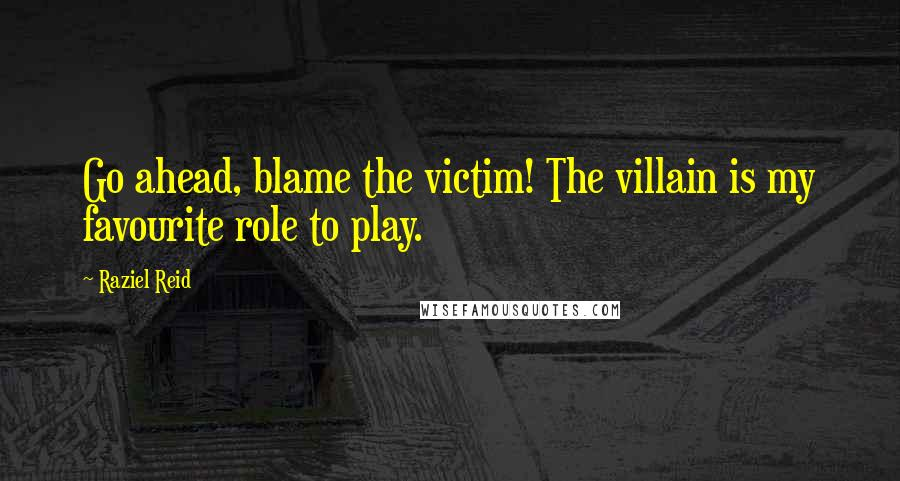 Raziel Reid quotes: Go ahead, blame the victim! The villain is my favourite role to play.