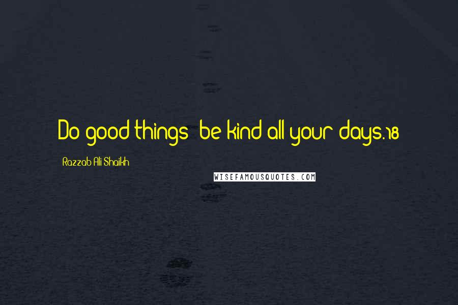 Razzab Ali Shaikh quotes: Do good things; be kind all your days.18