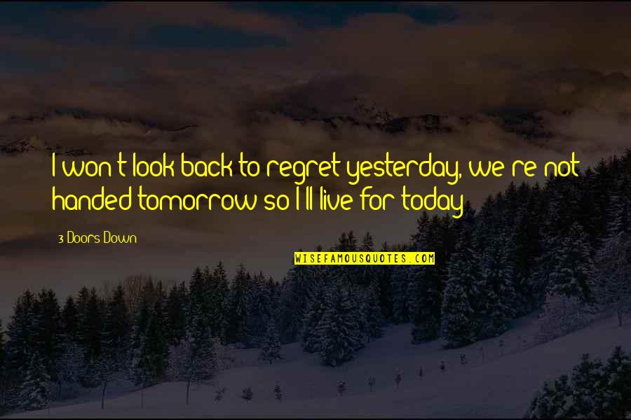 Re 3 Quotes By 3 Doors Down: I won't look back to regret yesterday, we're