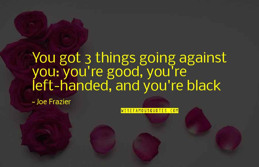 Re 3 Quotes By Joe Frazier: You got 3 things going against you: you're