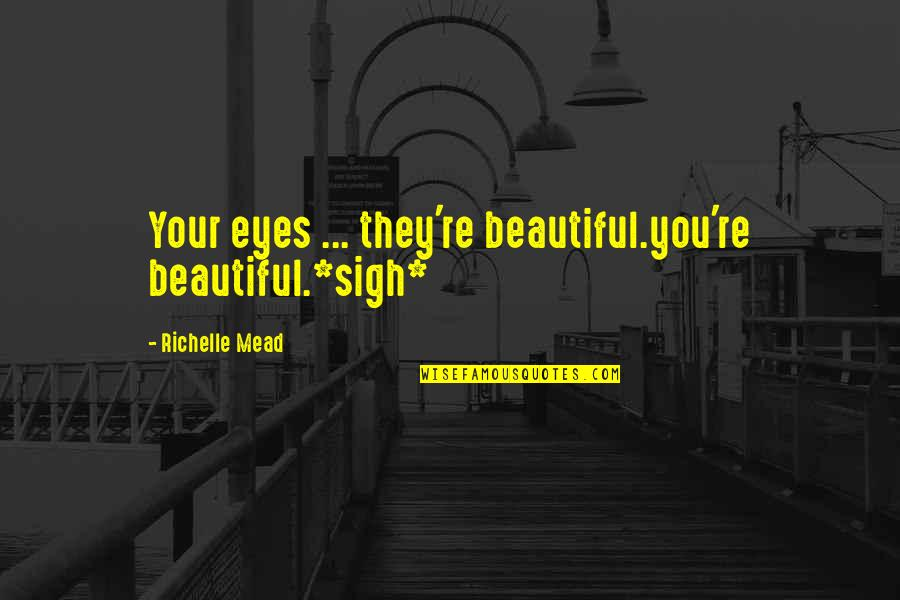 Re 3 Quotes By Richelle Mead: Your eyes ... they're beautiful.you're beautiful.*sigh*