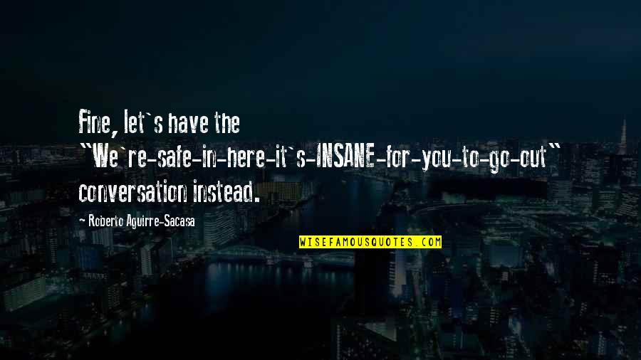 """Re 3 Quotes By Roberto Aguirre-Sacasa: Fine, let's have the """"We're-safe-in-here-it's-INSANE-for-you-to-go-out"""" conversation instead."""