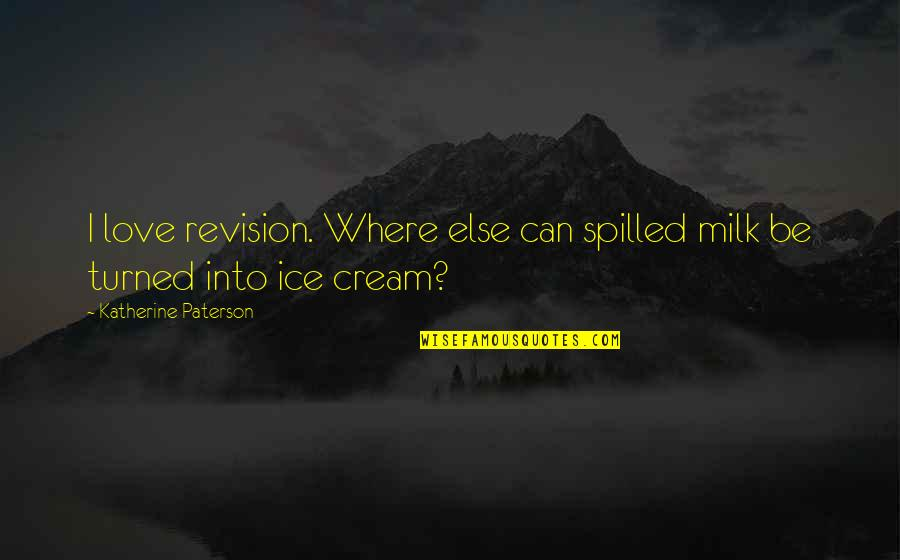 Re Revision Quotes By Katherine Paterson: I love revision. Where else can spilled milk