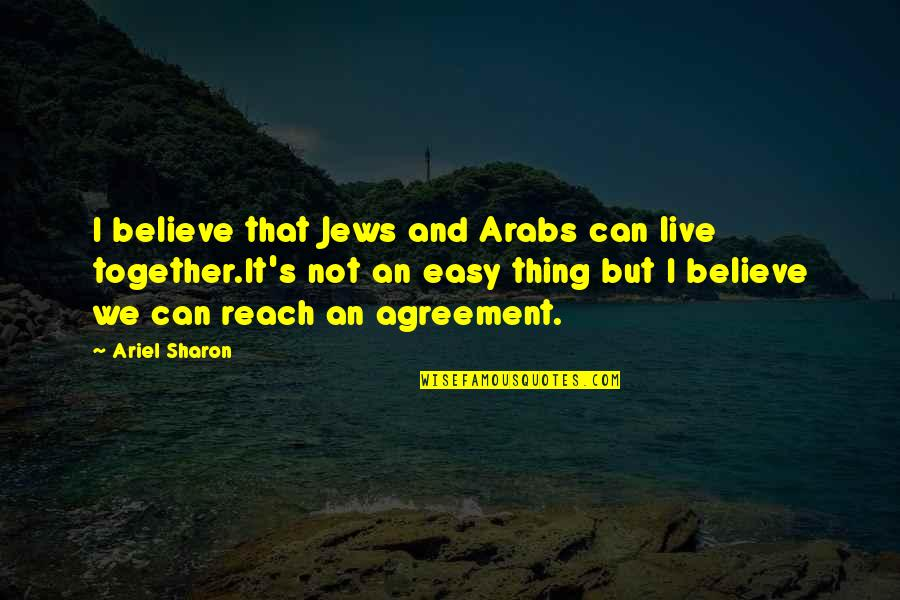 Reach Out Together Quotes By Ariel Sharon: I believe that Jews and Arabs can live