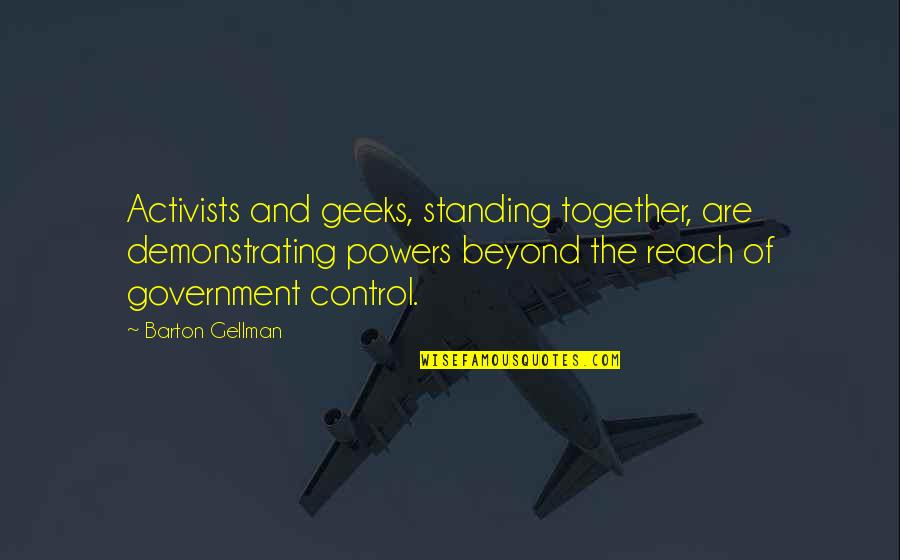 Reach Out Together Quotes By Barton Gellman: Activists and geeks, standing together, are demonstrating powers