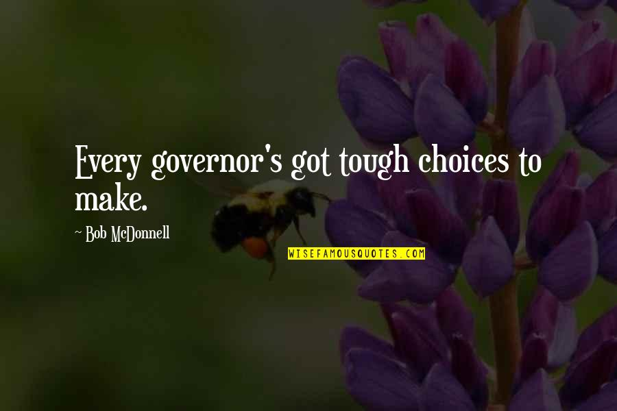 Reach Out Together Quotes By Bob McDonnell: Every governor's got tough choices to make.