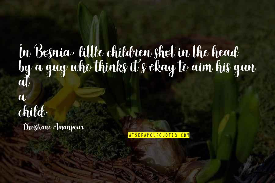 Reach Out Together Quotes By Christiane Amanpour: In Bosnia, little children shot in the head