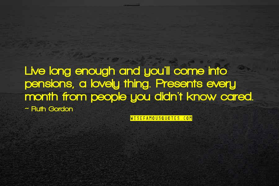 Reach Out Together Quotes By Ruth Gordon: Live long enough and you'll come into pensions,