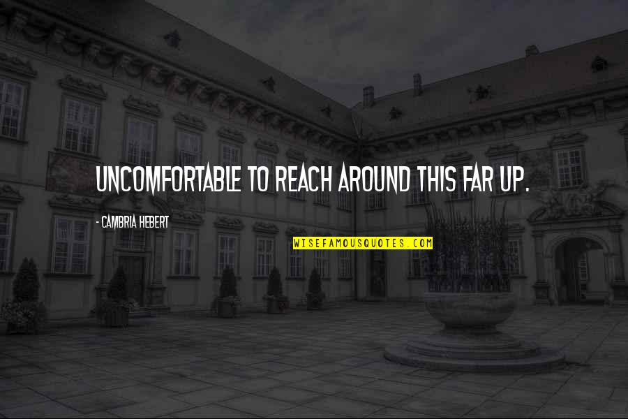 Reach Up Quotes By Cambria Hebert: uncomfortable to reach around this far up.