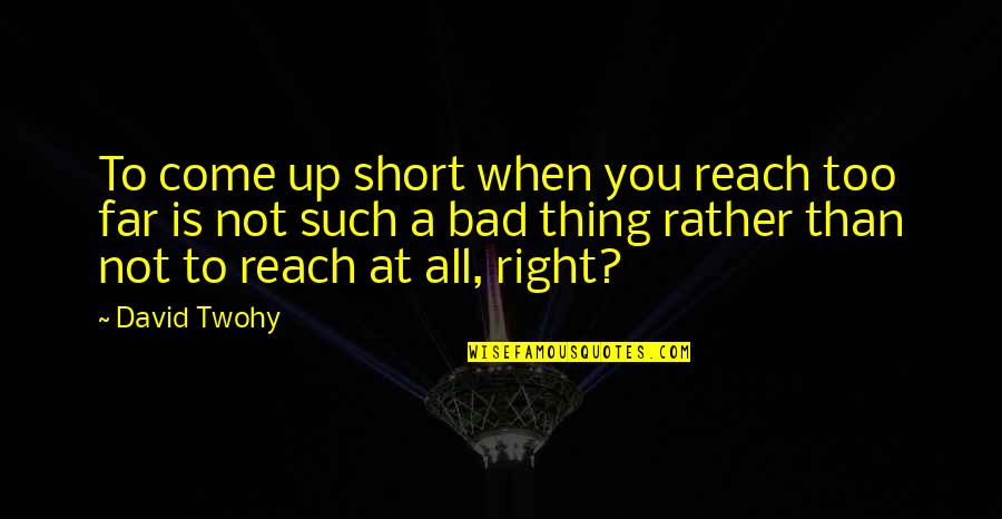 Reach Up Quotes By David Twohy: To come up short when you reach too