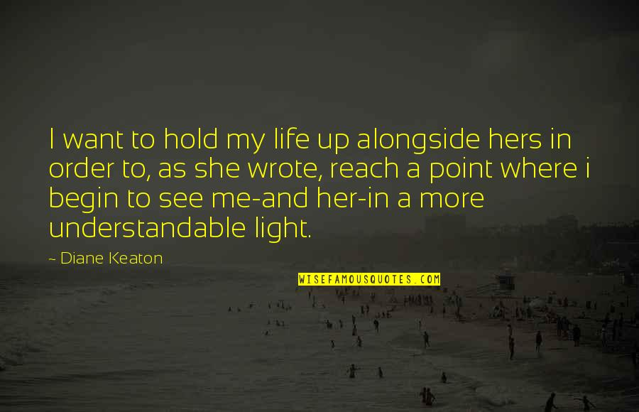 Reach Up Quotes By Diane Keaton: I want to hold my life up alongside