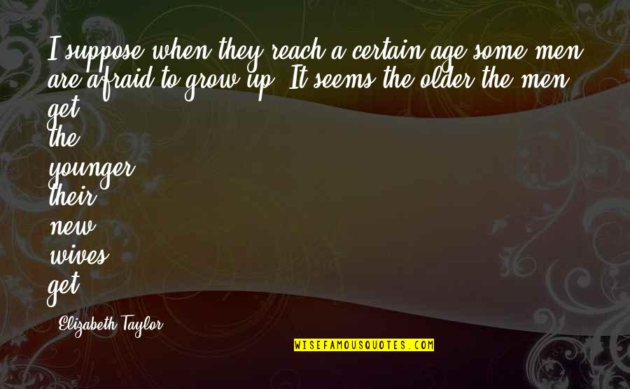 Reach Up Quotes By Elizabeth Taylor: I suppose when they reach a certain age