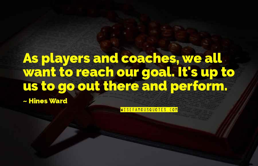 Reach Up Quotes By Hines Ward: As players and coaches, we all want to