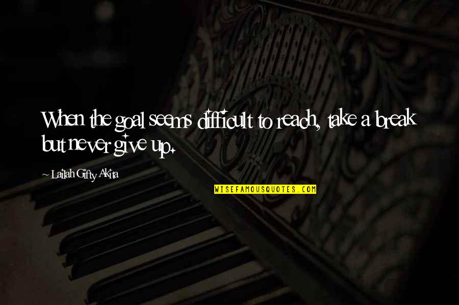 Reach Up Quotes By Lailah Gifty Akita: When the goal seems difficult to reach, take