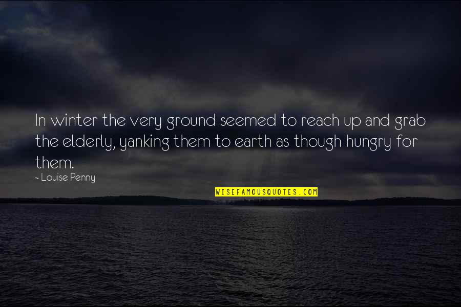 Reach Up Quotes By Louise Penny: In winter the very ground seemed to reach