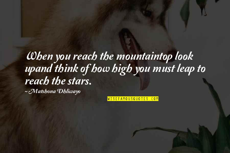 Reach Up Quotes By Matshona Dhliwayo: When you reach the mountaintop look upand think