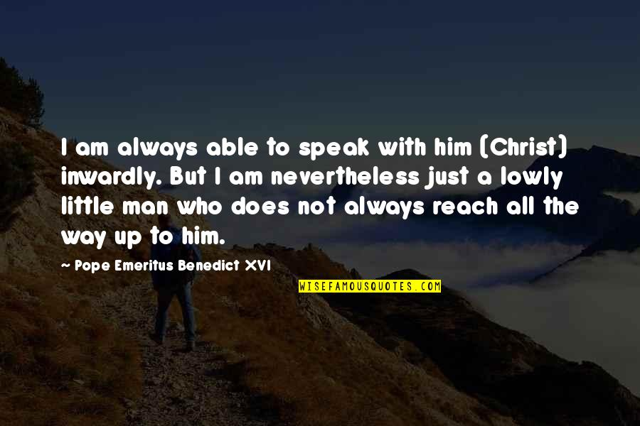 Reach Up Quotes By Pope Emeritus Benedict XVI: I am always able to speak with him