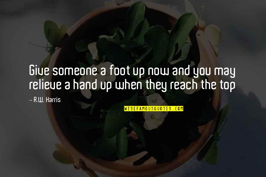 Reach Up Quotes By R.W. Harris: Give someone a foot up now and you