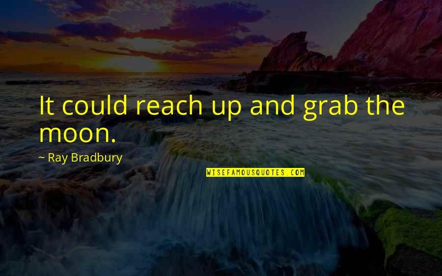 Reach Up Quotes By Ray Bradbury: It could reach up and grab the moon.