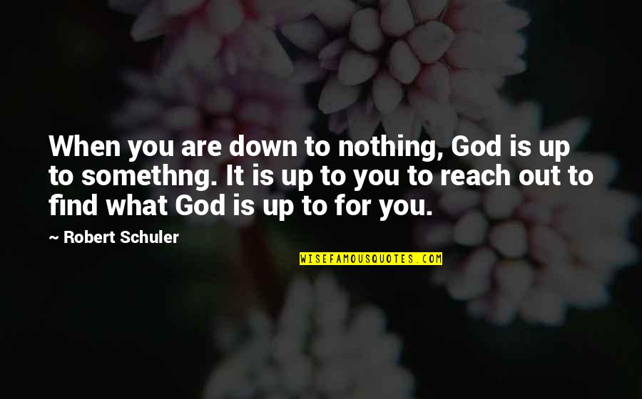 Reach Up Quotes By Robert Schuler: When you are down to nothing, God is