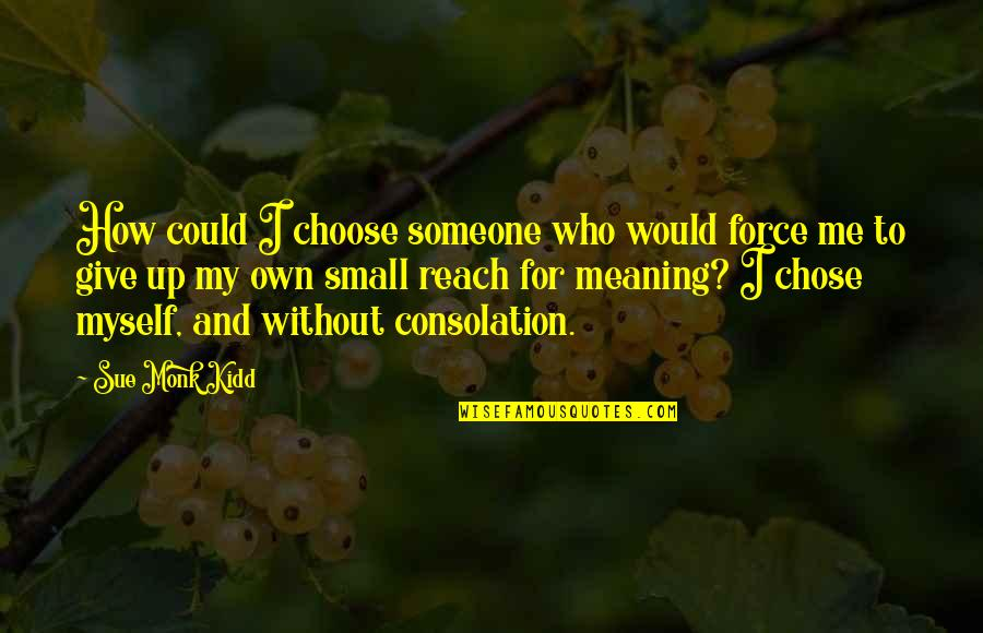 Reach Up Quotes By Sue Monk Kidd: How could I choose someone who would force