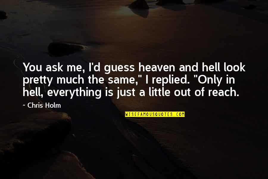 Reach'd Quotes By Chris Holm: You ask me, I'd guess heaven and hell