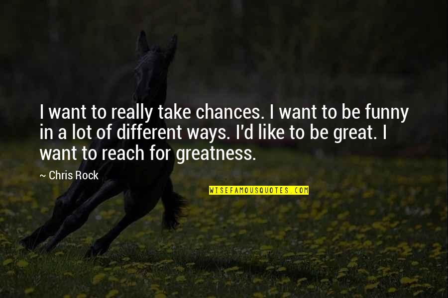 Reach'd Quotes By Chris Rock: I want to really take chances. I want