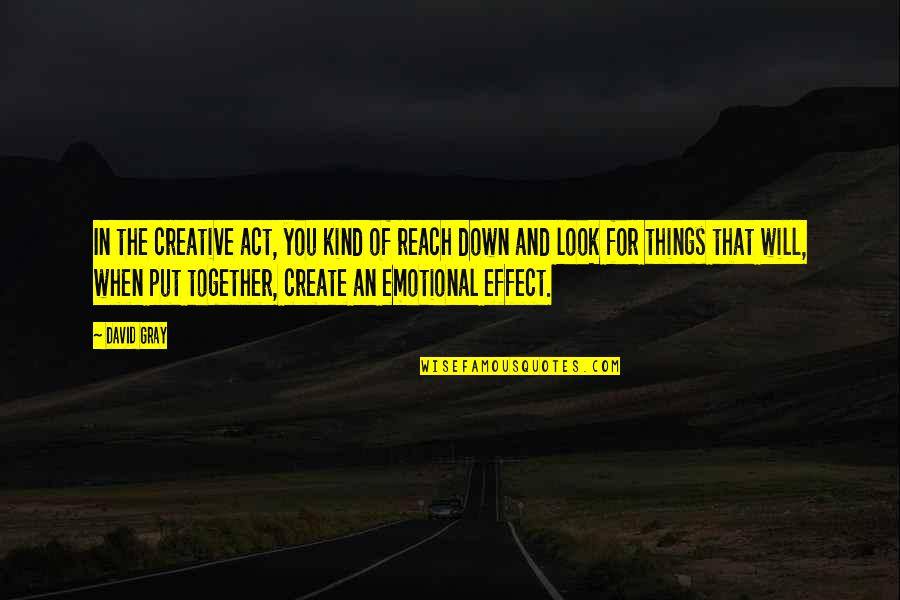 Reach'd Quotes By David Gray: In the creative act, you kind of reach