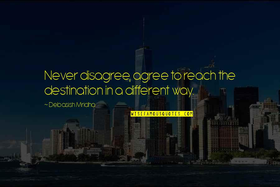 Reach'd Quotes By Debasish Mridha: Never disagree, agree to reach the destination in
