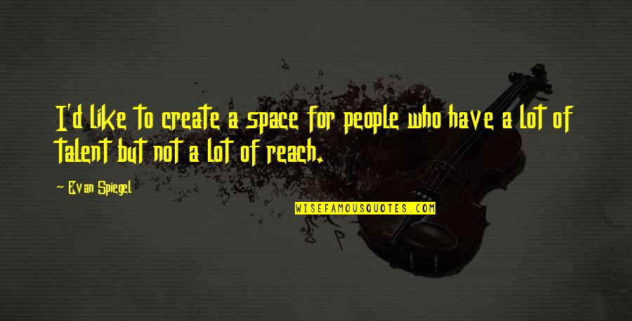 Reach'd Quotes By Evan Spiegel: I'd like to create a space for people
