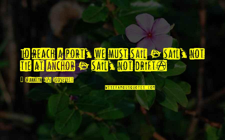 Reach'd Quotes By Franklin D. Roosevelt: To reach a port, we must sail -