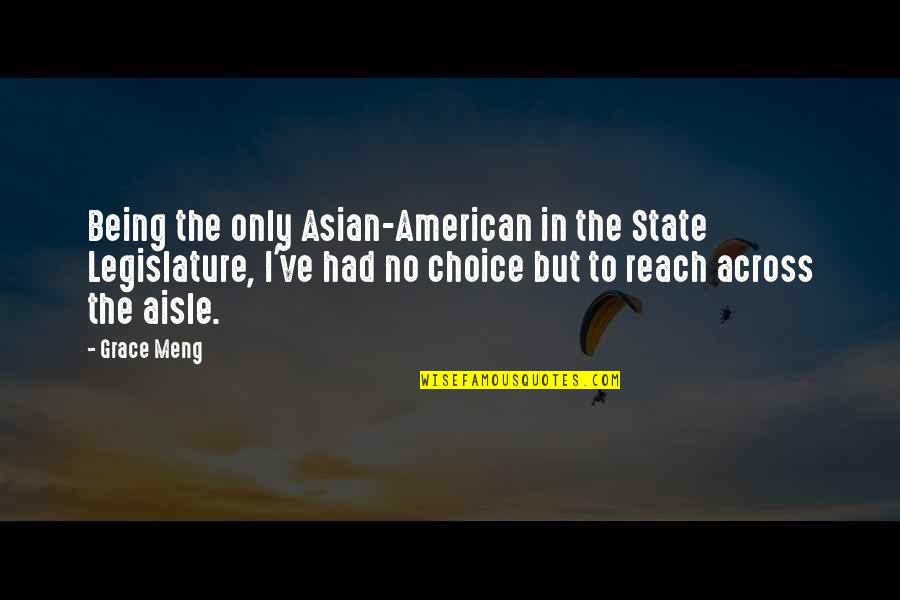 Reach'd Quotes By Grace Meng: Being the only Asian-American in the State Legislature,