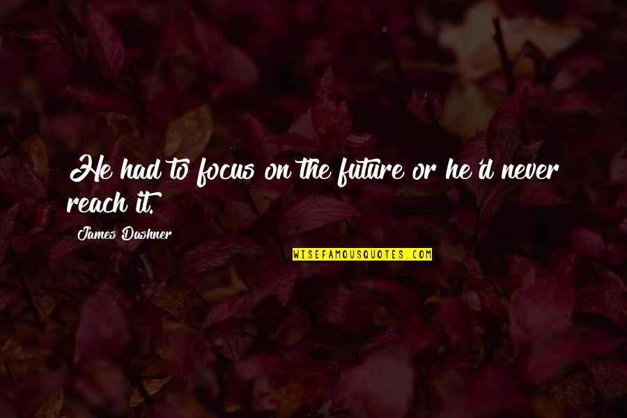Reach'd Quotes By James Dashner: He had to focus on the future or