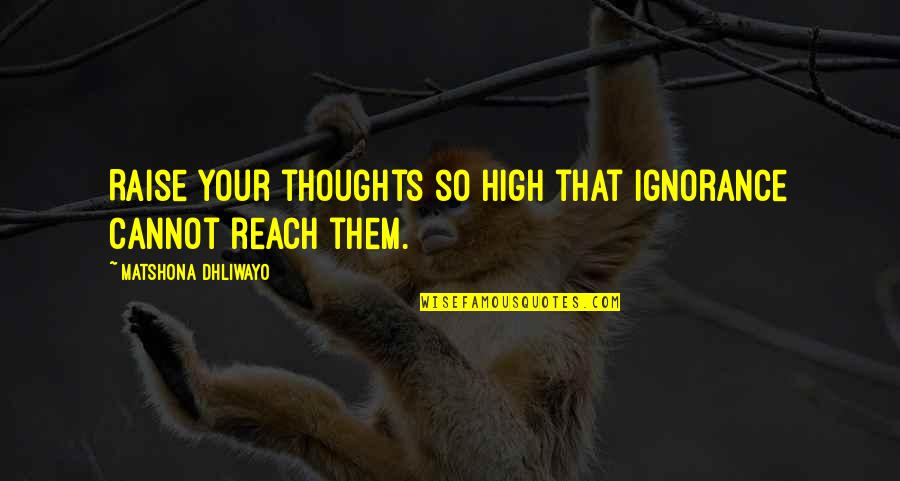 Reach'd Quotes By Matshona Dhliwayo: Raise your thoughts so high that ignorance cannot