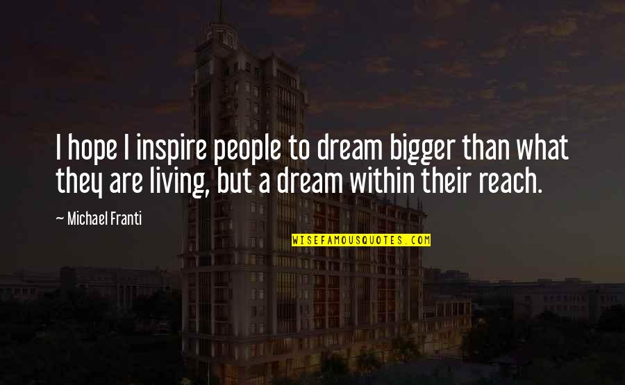 Reach'd Quotes By Michael Franti: I hope I inspire people to dream bigger