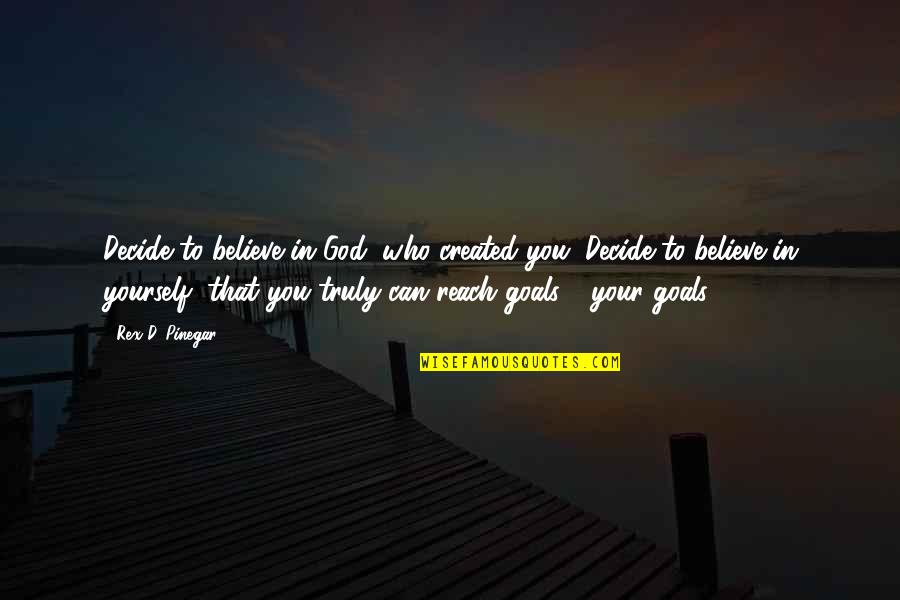 Reach'd Quotes By Rex D. Pinegar: Decide to believe in God, who created you.